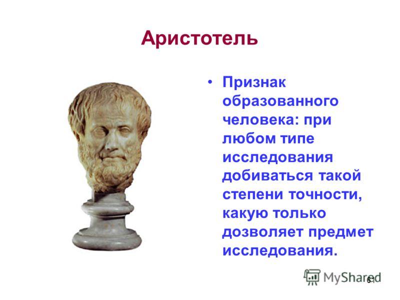 Аристотель Признак образованного человека: при любом типе исследования добиваться такой степени точности, какую только дозволяет предмет исследования. 61
