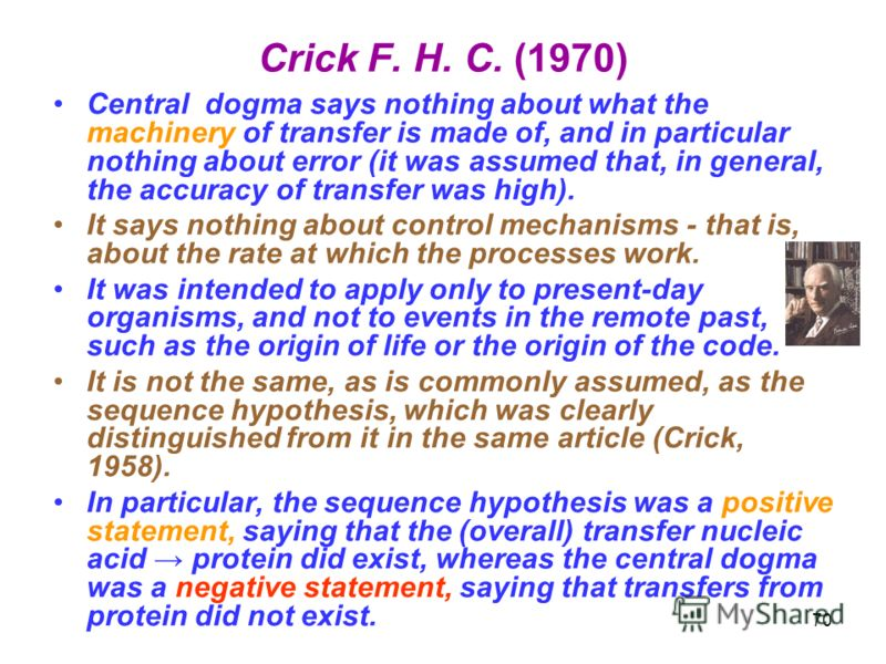 Crick F. H. C. (1970) Central dogma says nothing about what the machinery of transfer is made of, and in particular nothing about error (it was assumed that, in general, the accuracy of transfer was high). It says nothing about control mechanisms - t