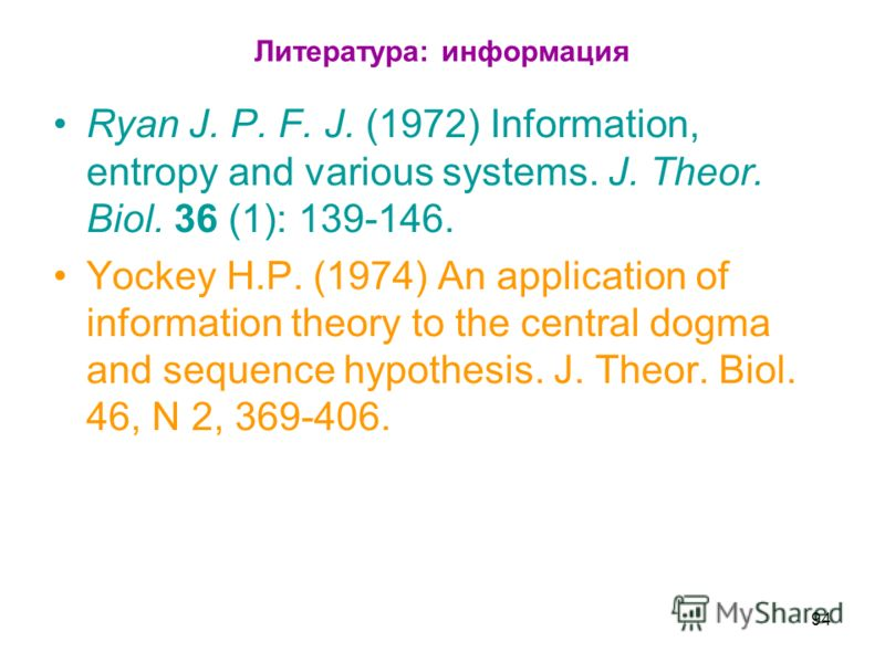 Литература: информация Ryan J. P. F. J. (1972) Information, entropy and various systems. J. Theor. Biol. 36 (1): 139-146. Yockey H.P. (1974) An application of information theory to the central dogma and sequence hypothesis. J. Theor. Biol. 46, N 2, 3