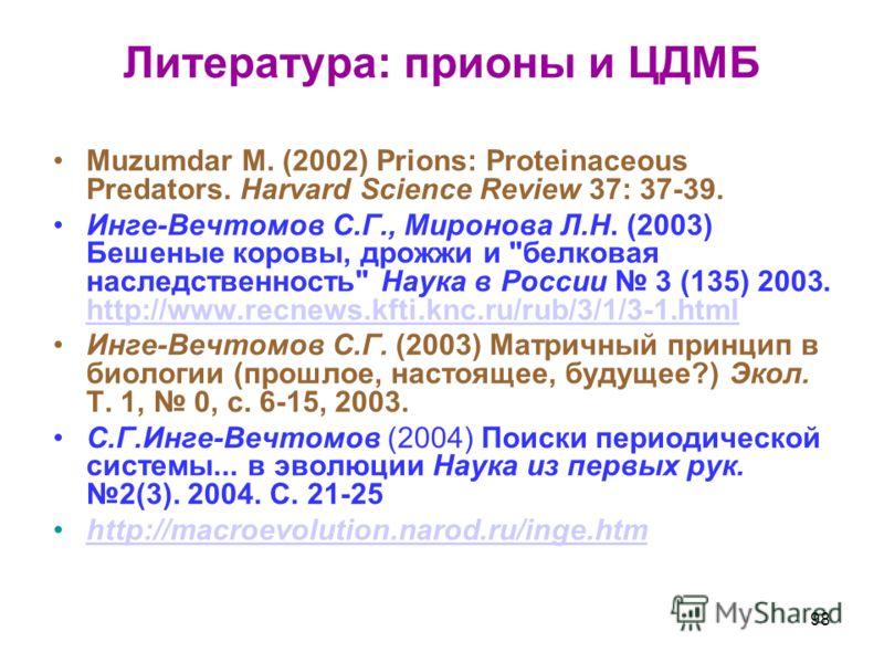 Литература: прионы и ЦДМБ Muzumdar M. (2002) Prions: Proteinaceous Predators. Harvard Science Review 37: 37-39. Инге-Вечтомов С.Г., Миронова Л.Н. (2003) Бешеные коровы, дрожжи и