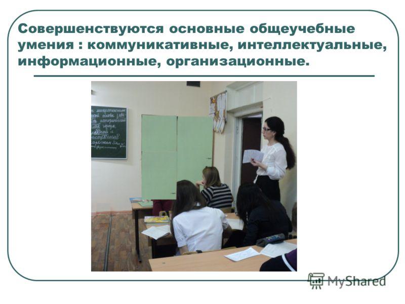 Совершенствуются основные общеучебные умения : коммуникативные, интеллектуальные, информационные, организационные.