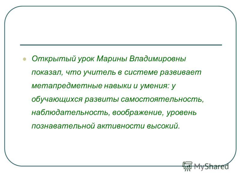 Открытый урок Марины Владимировны показал, что учитель в системе развивает метапредметные навыки и умения: у обучающихся развиты самостоятельность, наблюдательность, воображение, уровень познавательной активности высокий.