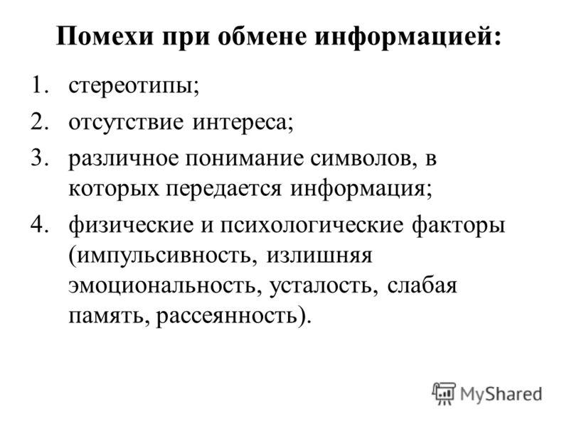 Помехи при обмене информацией: 1.стереотипы; 2.отсутствие интереса; 3.различное понимание символов, в которых передается информация; 4.физические и пс