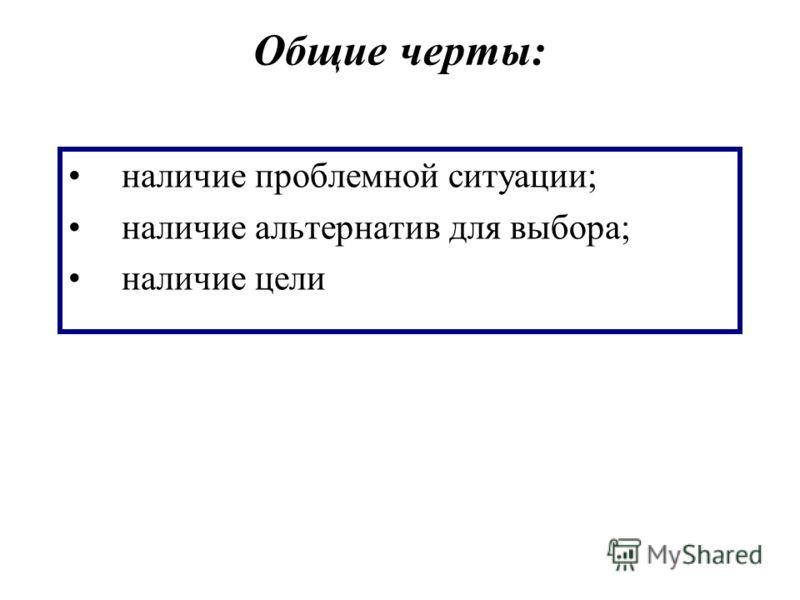 Общие черты: наличие проблемной ситуации; наличие альтернатив для выбора; наличие цели