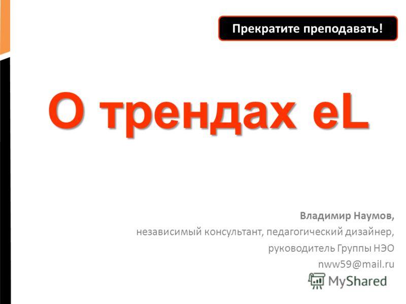 О трендах eL Владимир Наумов, независимый консультант, педагогический дизайнер, руководитель Группы НЭО nww59@mail.ru Прекратите преподавать!