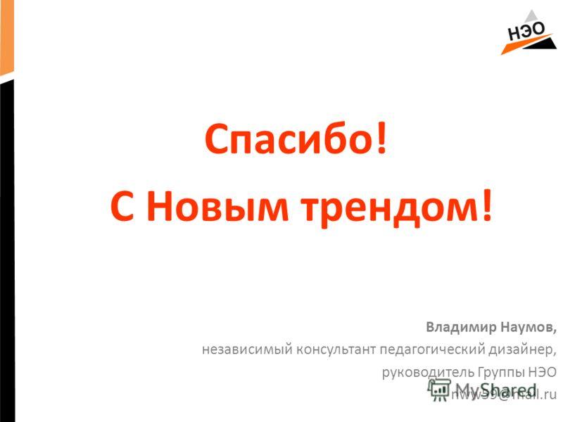 Спасибо! С Новым трендом! Владимир Наумов, независимый консультант педагогический дизайнер, руководитель Группы НЭО nww59@mail.ru