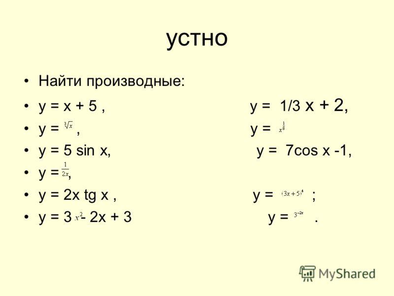 устно Найти производные: у = х + 5, у = 1/3 х + 2, у =, у = у = 5 sin x, y = 7cos x -1, у =, у = 2x tg x, у = ; у = 3 - 2х + 3 у =.