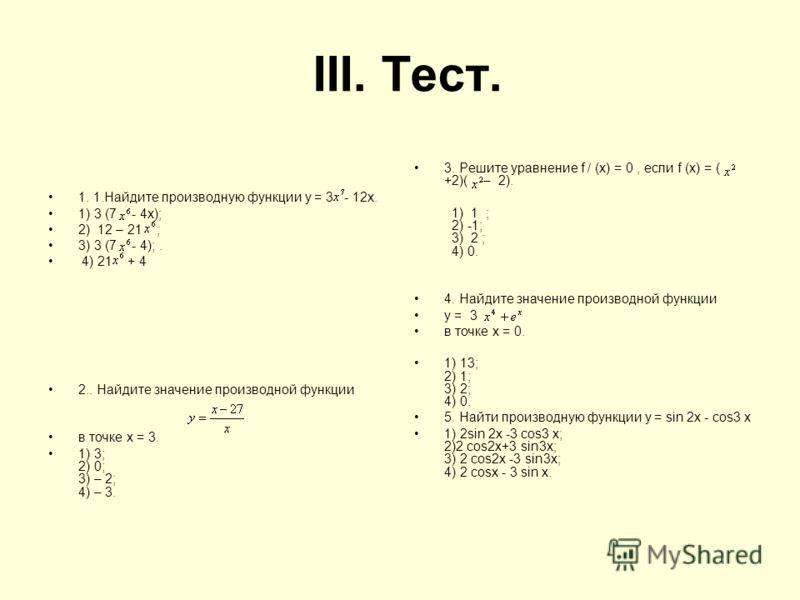 III. Тест. 1. 1.Найдите производную функции у = 3 - 12х. 1) 3 (7 - 4х); 2) 12 – 21 ; 3) 3 (7 - 4);. 4) 21 + 4 2.. Найдите значение производной функции в точке х = 3. 1) 3; 2) 0; 3) – 2; 4) – 3. 3. Решите уравнение f / (х) = 0, если f (х) = ( +2)( – 2