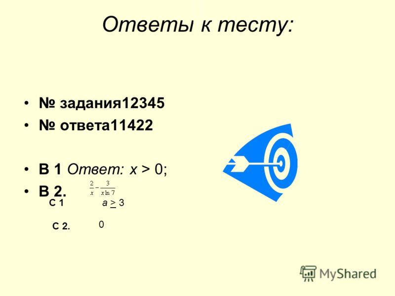 Ответы к тесту: задания12345 ответа11422 В 1 Ответ: х > 0; В 2. С 1а > 3 С 2. 0
