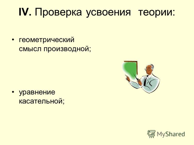 IV. Проверка усвоения теории: геометрический смысл производной; уравнение касательной;
