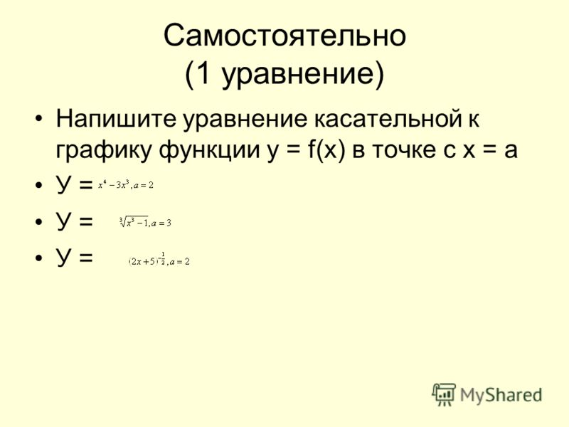 Самостоятельно (1 уравнение) Напишите уравнение касательной к графику функции у = f(x) в точке с х = а У =
