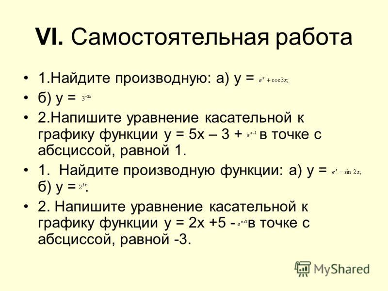 VI. Самостоятельная работа 1.Найдите производную: а) у = б) у = 2.Напишите уравнение касательной к графику функции у = 5х – 3 + в точке с абсциссой, равной 1. 1. Найдите производную функции: а) у = б) у =. 2. Напишите уравнение касательной к графику