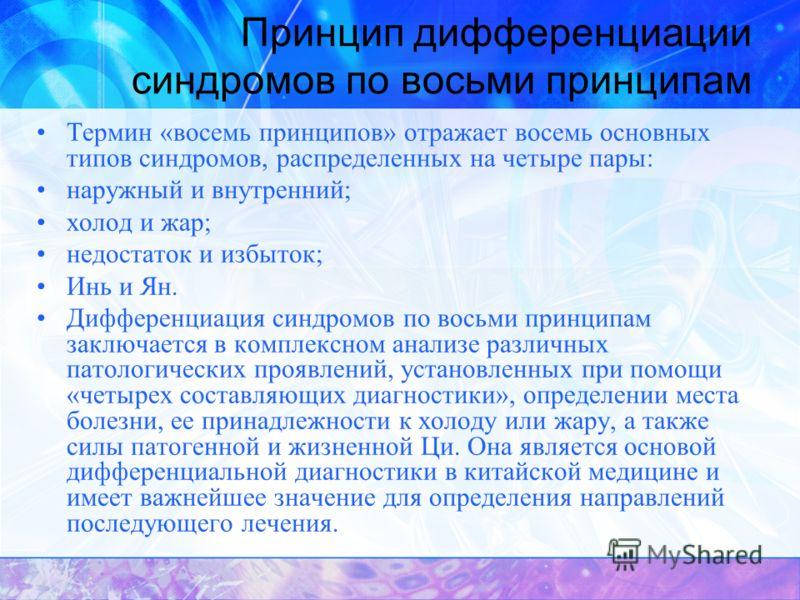 Принцип дифференциации синдромов по восьми принципам Термин «восемь принципов» отражает восемь основных типов синдромов, распределенных на четыре пары: наружный и внутренний; холод и жар; недостаток и избыток; Инь и Ян. Дифференциация синдромов по во
