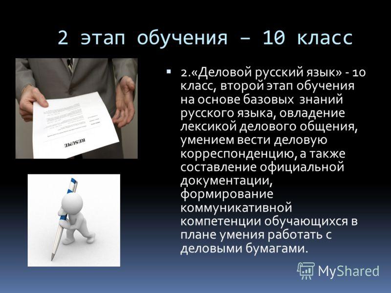 2 этап обучения – 10 класс 2.«Деловой русский язык» - 10 класс, второй этап обучения на основе базовых знаний русского языка, овладение лексикой делового общения, умением вести деловую корреспонденцию, а также составление официальной документации, фо