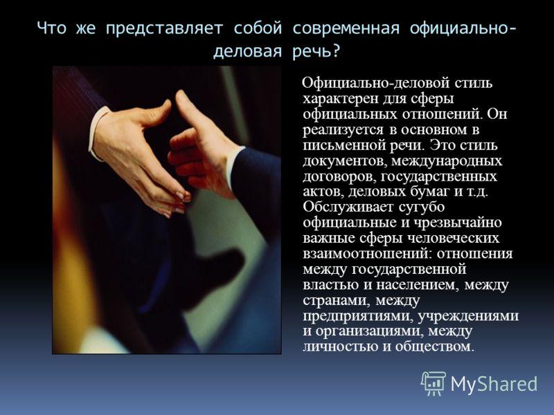 Что же представляет собой современная официально- деловая речь? Официально-деловой стиль характерен для сферы официальных отношений. Он реализуется в основном в письменной речи. Это стиль документов, международных договоров, государственных актов, де
