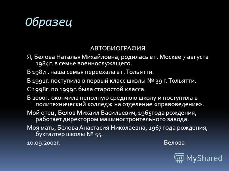 Образец АВТОБИОГРАФИЯ Я, Белова Наталья Михайловна, родилась в г. Москве 7 августа 1984г. в семье военнослужащего. В 1987г. наша семья переехала в г. Тольятти. В 1991г. поступила в первый класс школы 39 г. Тольятти. С 1998г. по 1999г. была старостой
