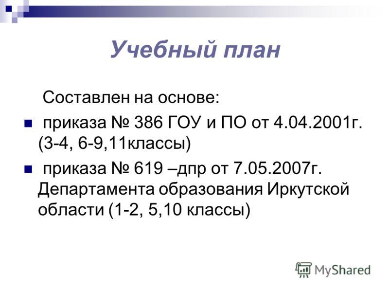 Учебный план Составлен на основе: приказа 386 ГОУ и ПО от 4.04.2001г. (3-4, 6-9,11классы) приказа 619 –дпр от 7.05.2007г. Департамента образования Иркутской области (1-2, 5,10 классы)