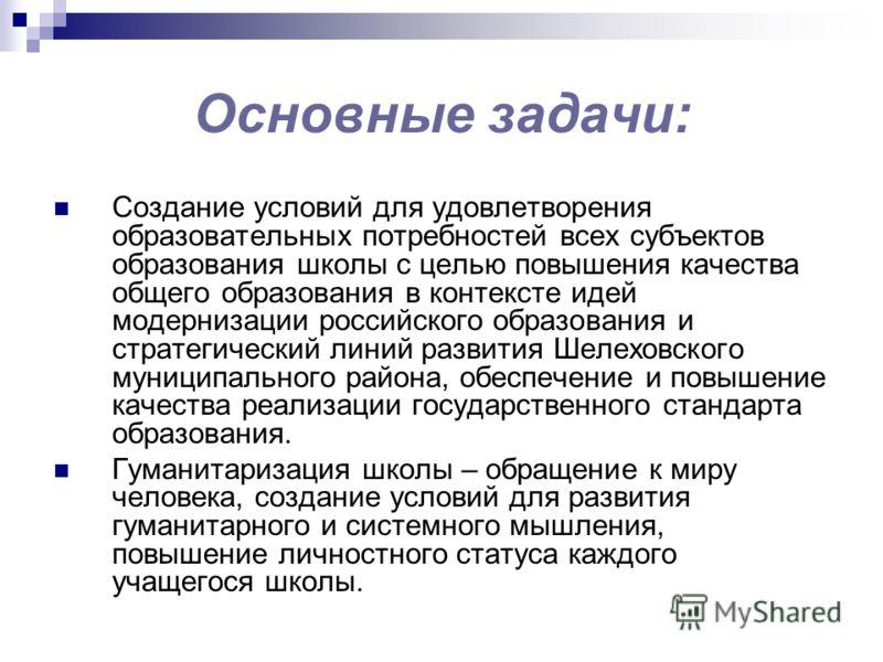 Основные задачи: Создание условий для удовлетворения образовательных потребностей всех субъектов образования школы с целью повышения качества общего образования в контексте идей модернизации российского образования и стратегический линий развития Шел