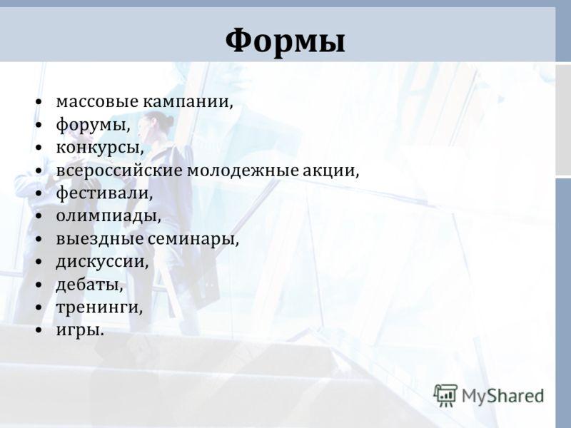 Формы массовые кампании, форумы, конкурсы, всероссийские молодежные акции, фестивали, олимпиады, выездные семинары, дискуссии, дебаты, тренинги, игры.
