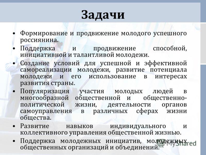 Задачи Формирование и продвижение молодого успешного россиянина. Поддержка и продвижение способной, инициативной и талантливой молодежи. Создание условий для успешной и эффективной самореализации молодежи, развитие потенциала молодежи и его использов