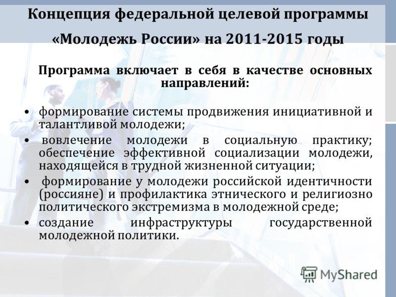 Концепция федеральной целевой программы «Молодежь России» на 2011-2015 годы Программа включает в себя в качестве основных направлений: формирование системы продвижения инициативной и талантливой молодежи; вовлечение молодежи в социальную практику; об