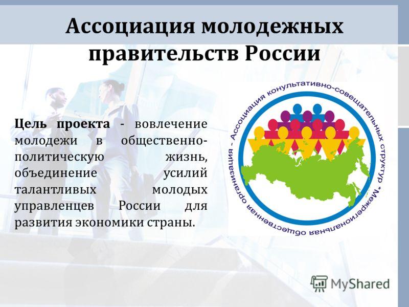 Ассоциация молодежных правительств России Цель проекта - вовлечение молодежи в общественно- политическую жизнь, объединение усилий талантливых молодых управленцев России для развития экономики страны.