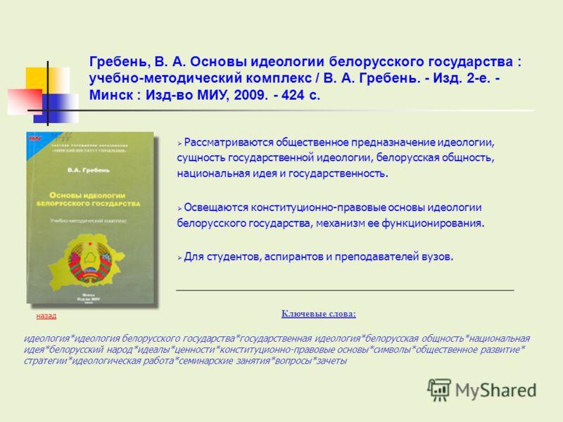 Рассматриваются общественное предназначение идеологии, сущность государственной идеологии, белорусская общность, национальная идея и государственность. Освещаются конституционно-правовые основы идеологии белорусского государства, механизм ее функцион