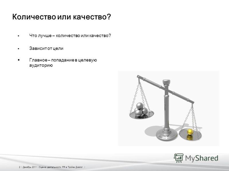 2 | Декабрь 2011 | Оценка деятельности PR в Тройке Диалог | Количество или качество? Что лучше – количество или качество? Зависит от цели Главное – попадание в целевую аудиторию