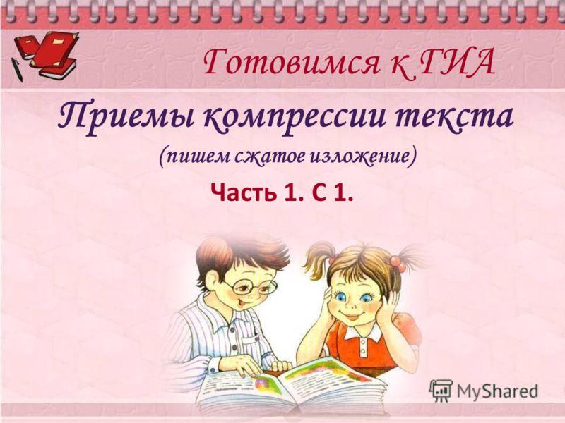 Готовимся к ГИА Приемы компрессии текста (пишем сжатое изложение) Часть 1. С 1.