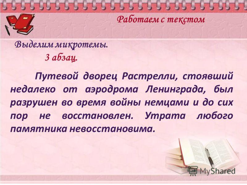 Работаем с текстом Выделим микротемы. 3 абзац. Путевой дворец Растрелли, стоявший недалеко от аэродрома Ленинграда, был разрушен во время войны немцами и до сих пор не восстановлен. Утрата любого памятника невосстановима.