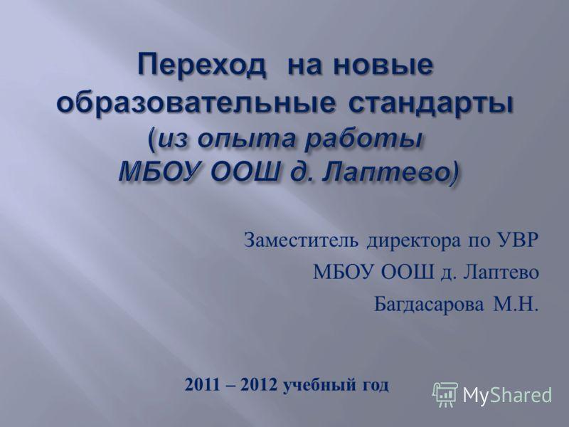 Заместитель директора по УВР МБОУ ООШ д. Лаптево Багдасарова М. Н. 2011 – 2012 учебный год