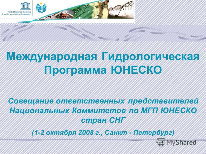 Международная Гидрологическая Программа ЮНЕСКО Совещание ответственных представителей Национальных Коммитетов по МГП ЮНЕСКО стран СНГ (1-2 октября 2008 г., Санкт - Петербург)