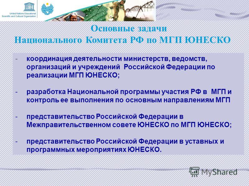 Основные задачи Национального Комитета РФ по МГП ЮНЕСКО - координация деятельности министерств, ведомств, организаций и учреждений Российской Федерации по реализации МГП ЮНЕСКО; - разработка Национальной программы участия РФ в МГП и контроль ее выпол