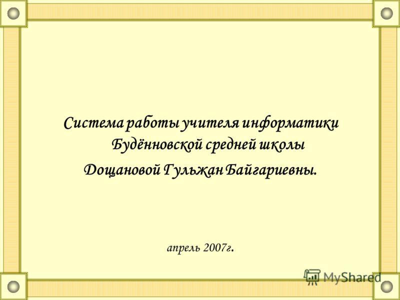 Система работы учителя информатики Будённовской средней школы Дощановой Гульжан Байгариевны. апрель 2007г.