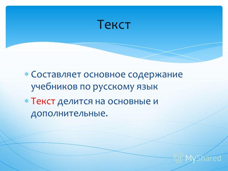 Составляет основное содержание учебников по русскому язык Текст делится на основные и дополнительные. Текст
