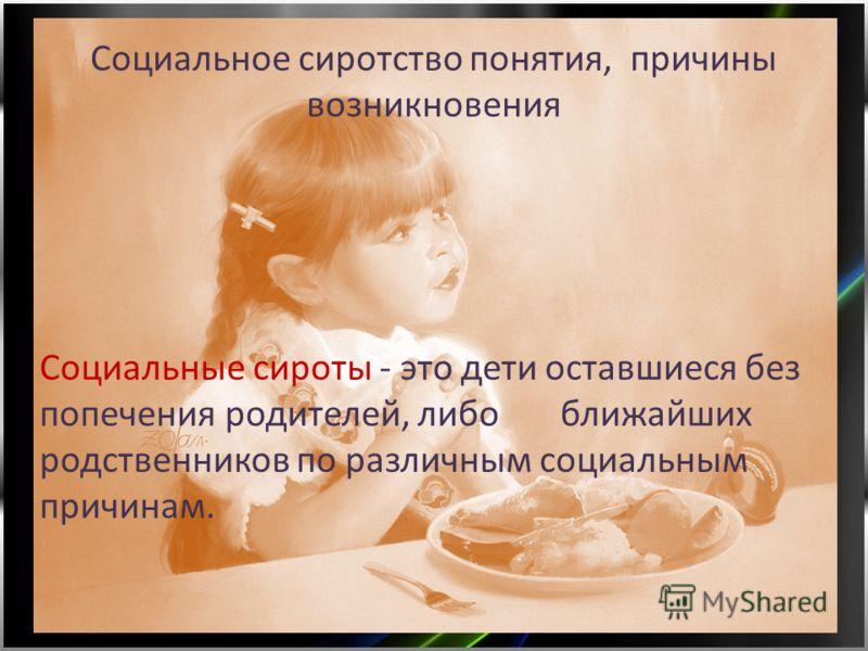 Социальное сиротство понятия, причины возникновения Социальные сироты - это дети оставшиеся без попечения родителей, либо ближайших родственников по различным социальным причинам.