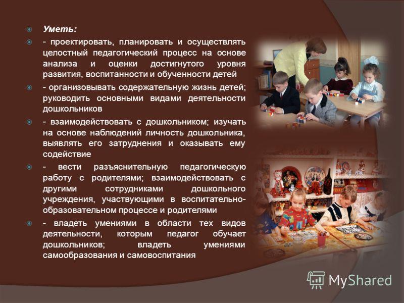 Уметь: - проектировать, планировать и осуществлять целостный педагогический процесс на основе анализа и оценки достигнутого уровня развития, воспитанности и обученности детей - организовывать содержательную жизнь детей; руководить основными видами де