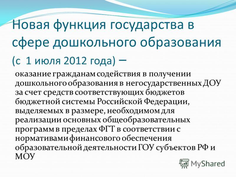 Новая функция государства в сфере дошкольного образования (с 1 июля 2012 года) – оказание гражданам содействия в получении дошкольного образования в негосударственных ДОУ за счет средств соответствующих бюджетов бюджетной системы Российской Федерации