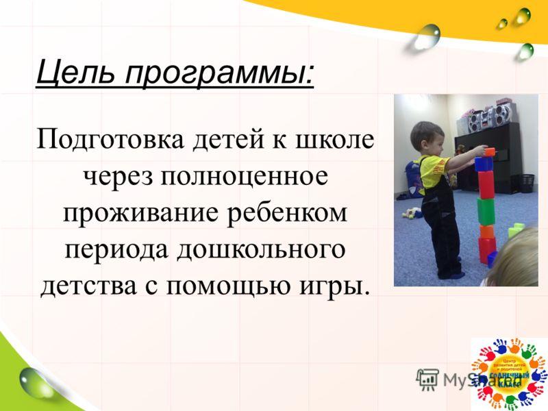 Цель программы: Подготовка детей к школе через полноценное проживание ребенком периода дошкольного детства с помощью игры.