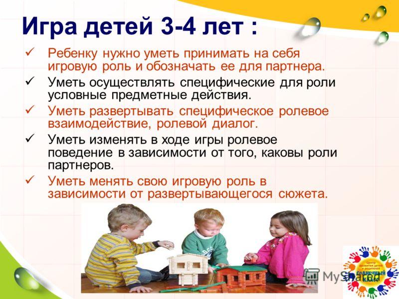 Игра детей 3-4 лет : Ребенку нужно уметь принимать на себя игровую роль и обозначать ее для партнера. Уметь осуществлять специфические для роли условные предметные действия. Уметь развертывать специфическое ролевое взаимодействие, ролевой диалог. Уме