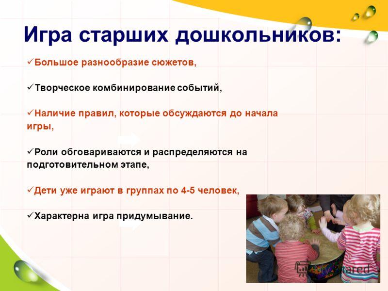 Игра старших дошкольников: Большое разнообразие сюжетов, Творческое комбинирование событий, Наличие правил, которые обсуждаются до начала игры, Роли обговариваются и распределяются на подготовительном этапе, Дети уже играют в группах по 4-5 человек,