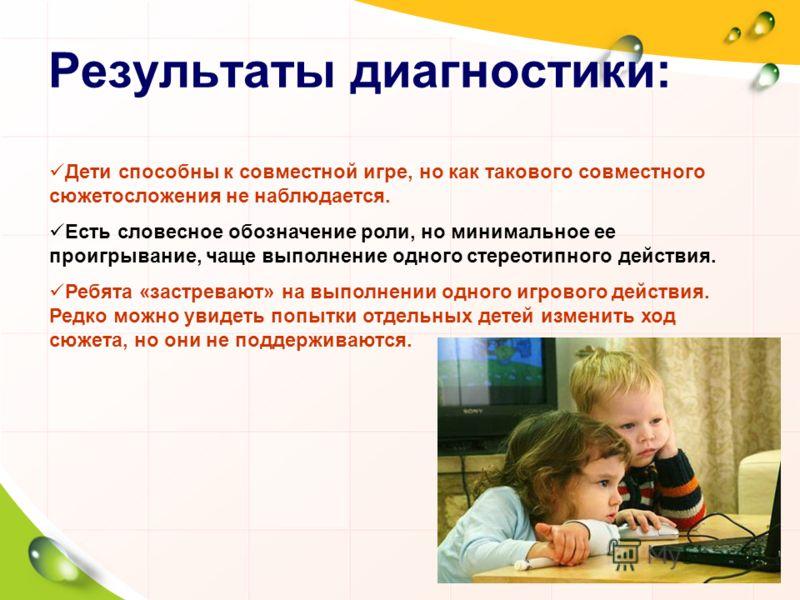 Результаты диагностики: Дети способны к совместной игре, но как такового совместного сюжетосложения не наблюдается. Есть словесное обозначение роли, но минимальное ее проигрывание, чаще выполнение одного стереотипного действия. Ребята «застревают» на
