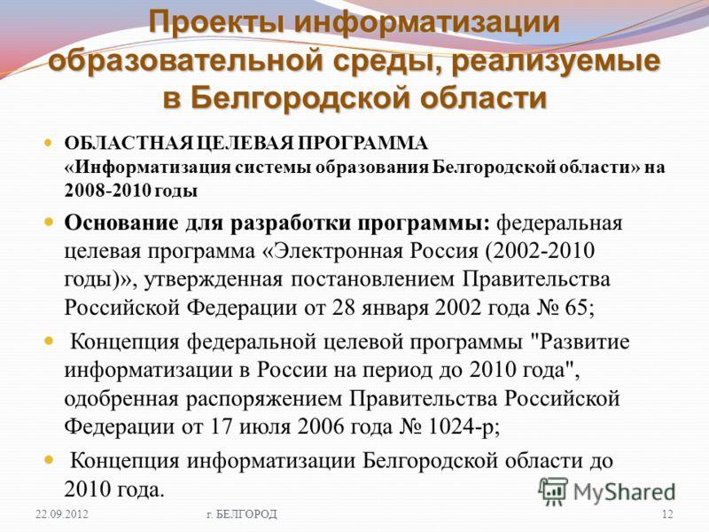 Проекты информатизации образовательной среды, реализуемые в Белгородской области ОБЛАСТНАЯ ЦЕЛЕВАЯ ПРОГРАММА « Информатизация системы образования Белгородской области » на 2008-2010 годы Основание для разработки программы : федеральная целевая програ