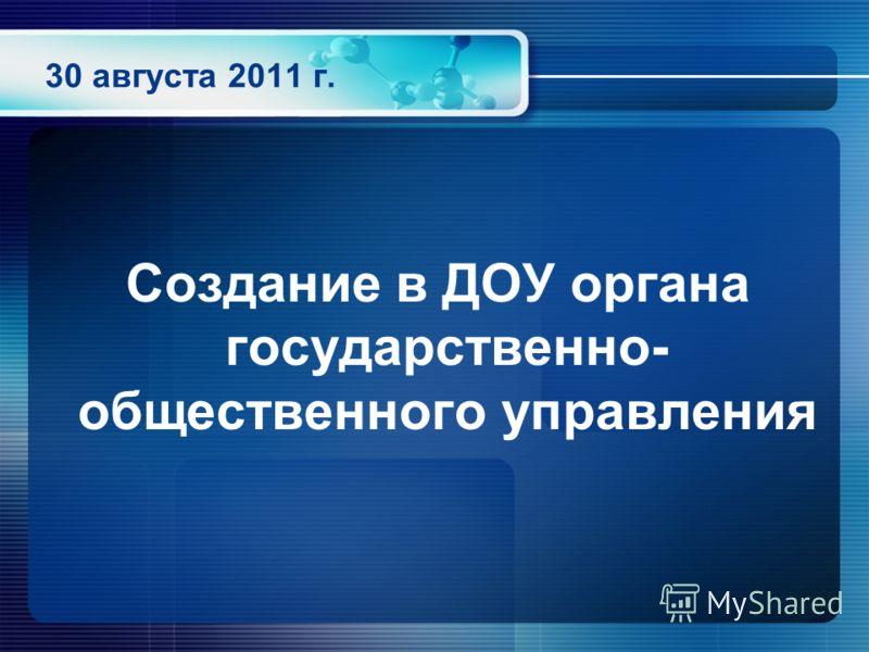 30 августа 2011 г. Создание в ДОУ органа государственно- общественного управления