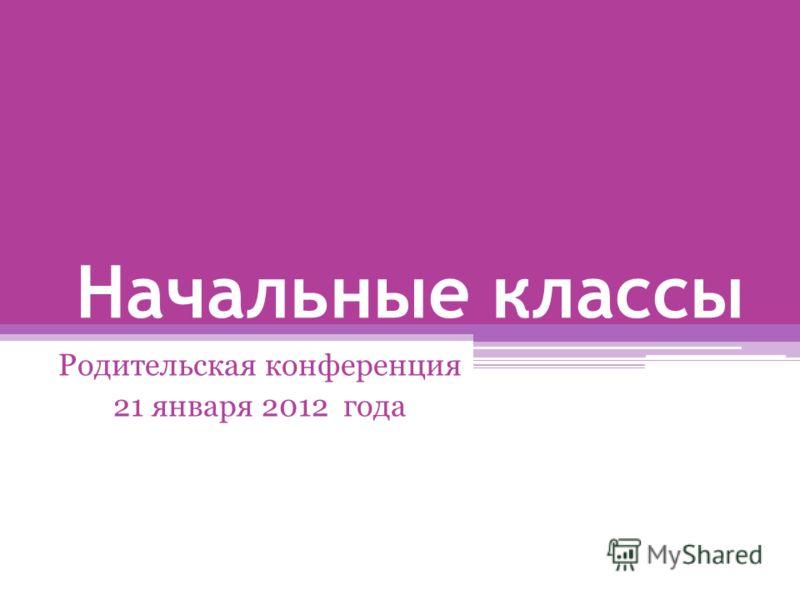 Начальные классы Родительская конференция 21 января 2012 года