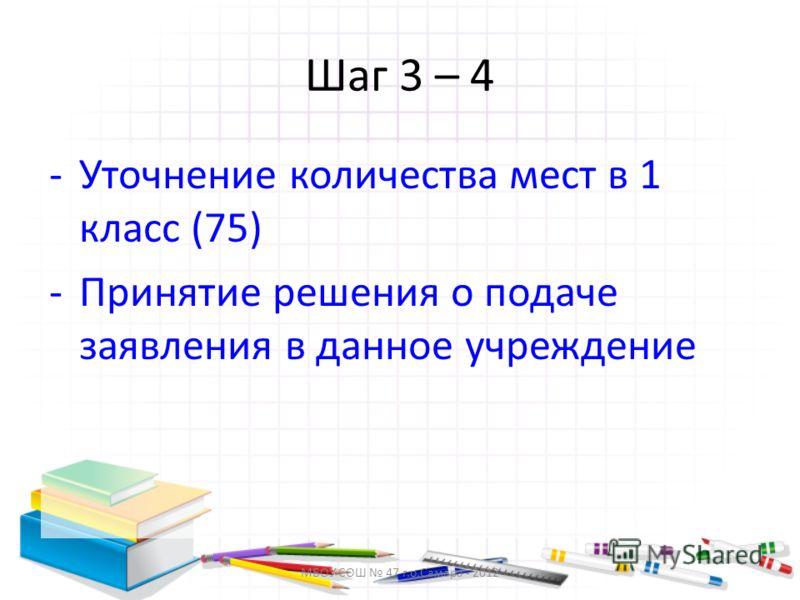 МБОУ СОШ 47 г.о.Самара - 2012 Шаг 3 – 4 -Уточнение количества мест в 1 класс (75) -Принятие решения о подаче заявления в данное учреждение