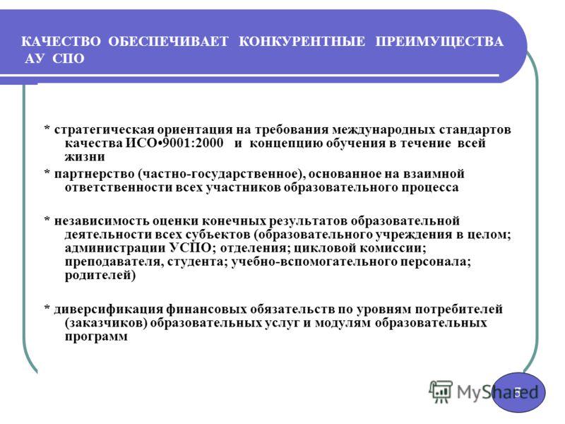 5 КАЧЕСТВО ОБЕСПЕЧИВАЕТ КОНКУРЕНТНЫЕ ПРЕИМУЩЕСТВА АУ СПО * стратегическая ориентация на требования международных стандартов качества ИСО9001:2000 и концепцию обучения в течение всей жизни * партнерство (частно-государственное), основанное на взаимной