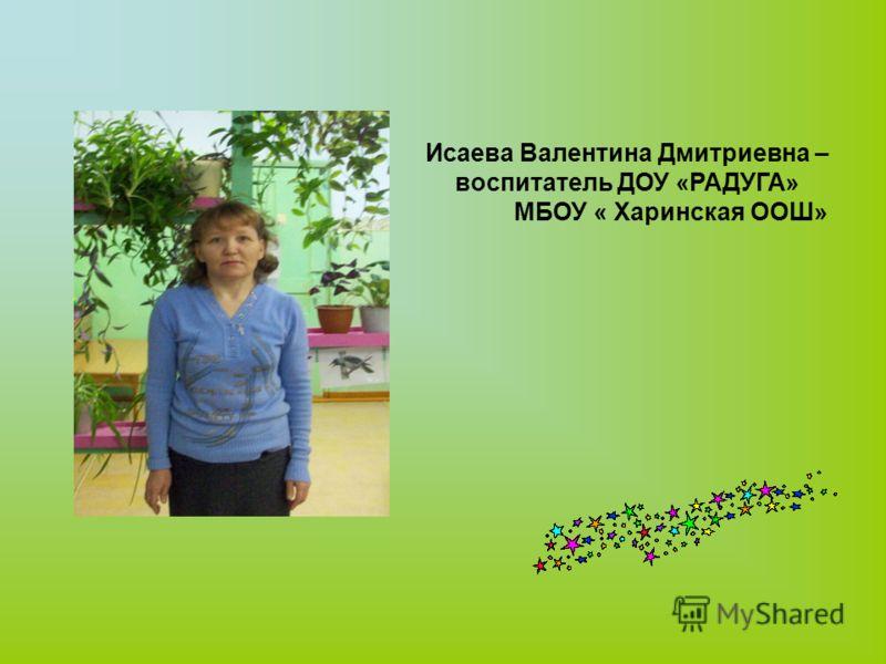 Исаева Валентина Дмитриевна – воспитатель ДОУ «РАДУГА» МБОУ « Харинская ООШ»