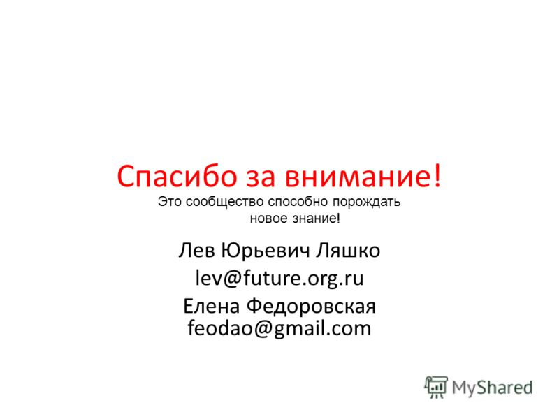 Спасибо за внимание! Лев Юрьевич Ляшко lev@future.org.ru Елена Федоровская feodao@gmail.com Это сообщество способно порождать новое знание!
