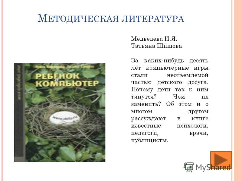 М ЕТОДИЧЕСКАЯ ЛИТЕРАТУРА Медведева И.Я. Татьяна Шишова За каких-нибудь десять лет компьютерные игры стали неотъемлемой частью детского досуга. Почему дети так к ним тянутся? Чем их заменить? Об этом и о многом другом рассуждают в книге известные псих